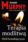 Joseph Murphy. Terapia modlitwą. Myśli kształtują życie.