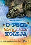 Roman Pisarski. O psie, który jeździł koleją.