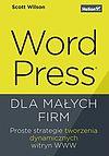WordPress dla małych firm. Proste strategie tworzenia dynamicznych witryn WWW