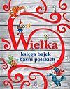 Wielka księga bajek i baśni polskich.